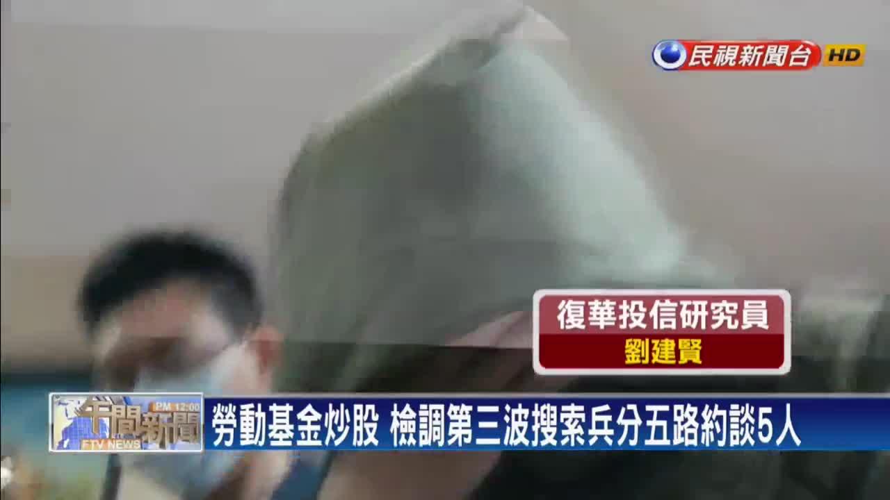 勞動基金炒股 檢調第3波搜索約談聲押5人