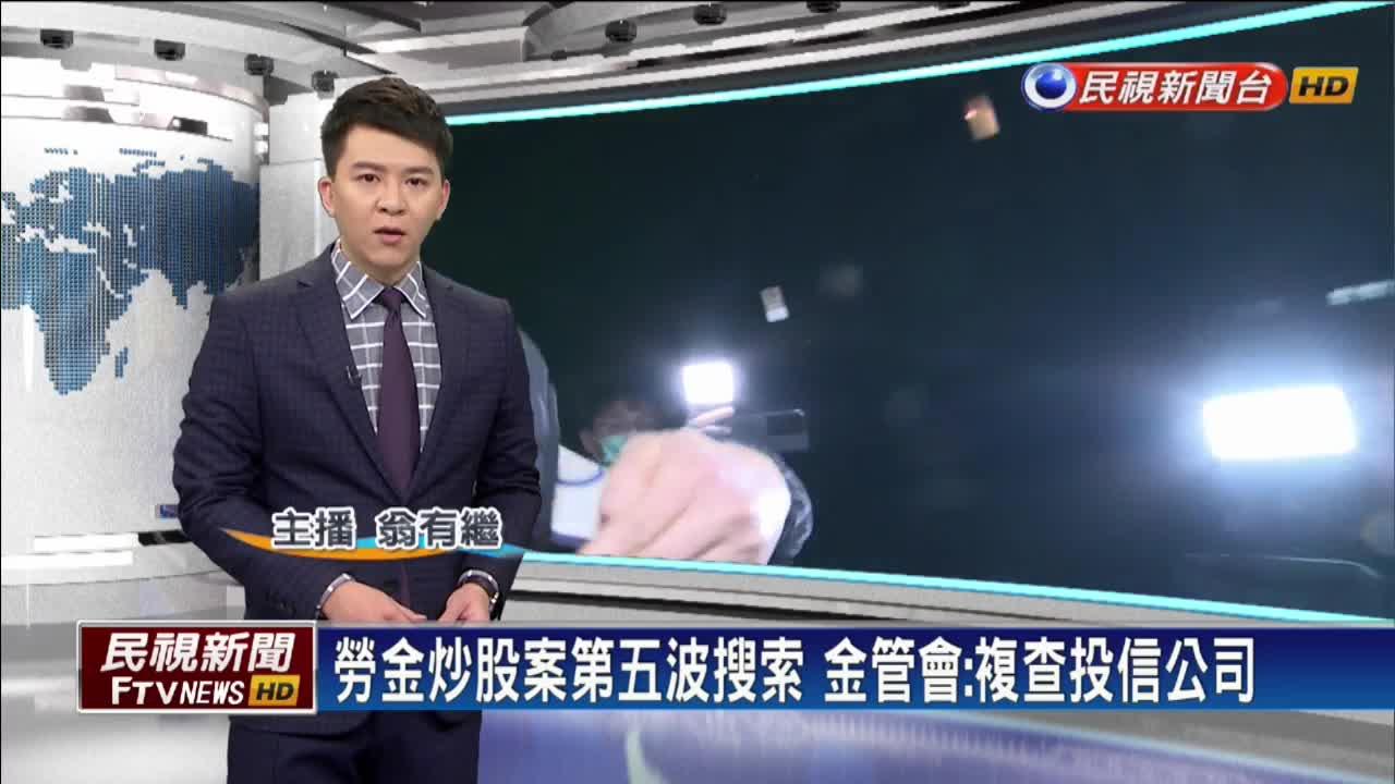 勞金炒股案第五波搜索 金管會:複查投信公司