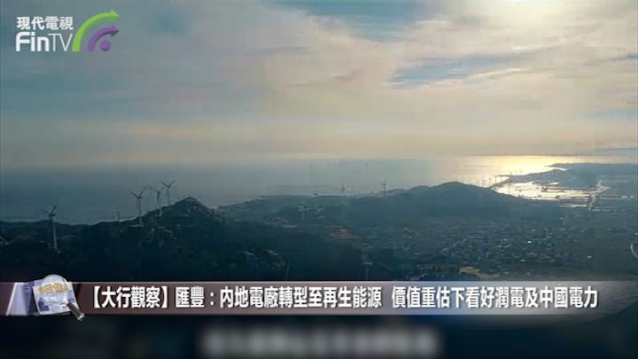 【大行觀察】匯豐:內地電廠轉型至再生能源 價值重估下看好潤電及中國電力
