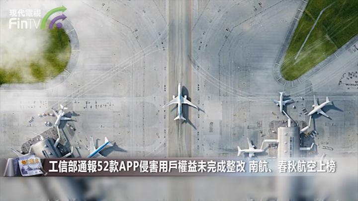 工信部通報52款APP侵害用戶權益未完成整改 南航、春秋航空上榜