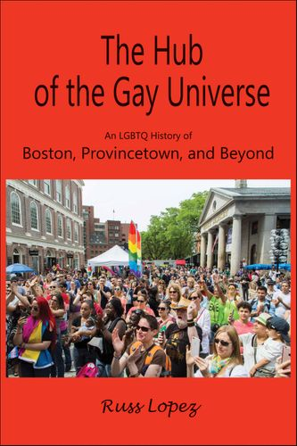 Hub of the Gay Universe: An LGBTQ History of Boston, Provincetown, and Beyond (coming April 1)