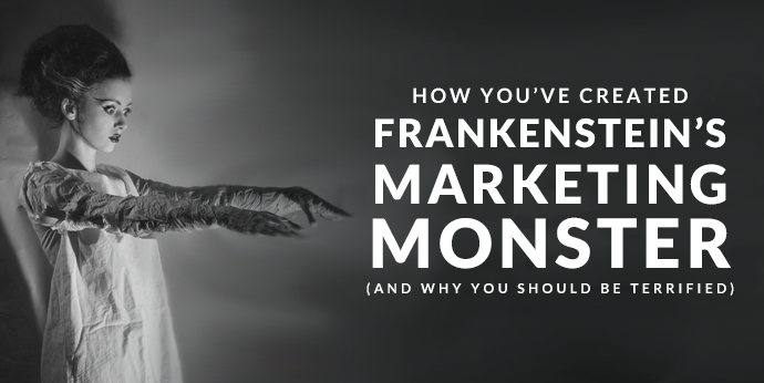 How You've Created Frankenstein's Marketing Monster (and Why You Should Be Terrified)