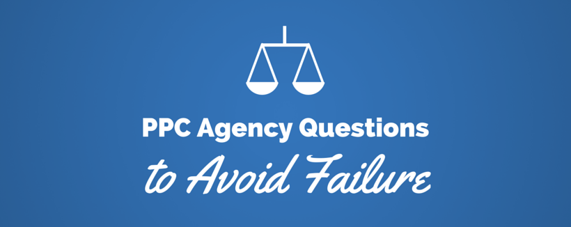 PPC Agency Questions You Need to Ask to Avoid Failure