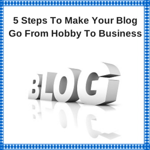 5 Steps To Make Your Blog Go From Hobby To Business