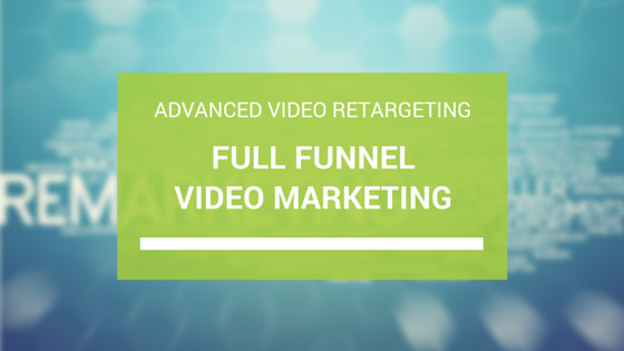 full funnel video marketing advanced video retargeting