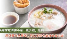 清粥小菜吃久肌少症上身!牙口不好可用「豆漿燉飯」補充蛋白質
