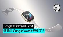 Google 終完成收購 Fitbit,低價的 Google Watch 要來了?