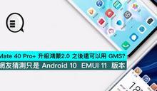 Mate 40 Pro+ 升級鴻蒙2.0 之後還可以用 GMS?網友猜測只是 Android 10 EMUI 11 版本