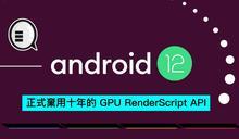 Android 12 正式棄用十年的 GPU RenderScript API