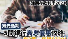 【活期存款利率2021】港元活期 5間銀行高息優惠攻略 存2萬一年賺$720!