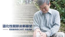 退化性關節炎新膝望  歐美最夯的CART 卡特治療