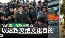 滅族毒招!中國在新疆設「喝酒培訓基地」 把少數民族推向深淵