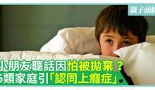 【情緒健康】小朋友聽話因怕被拋棄?5類家庭引「認同上癮症」