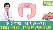 少吃炸物、紅肉還不夠!劉博仁醫師:防腸癌必吃這6種