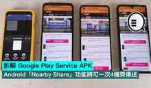拆解 Google Play Service APK,Android「Nearby Share」功能將可一次4機齊傳送