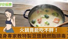 火鍋竟能吃不胖!瘦身專家教特製豆漿鍋燃脂排毒