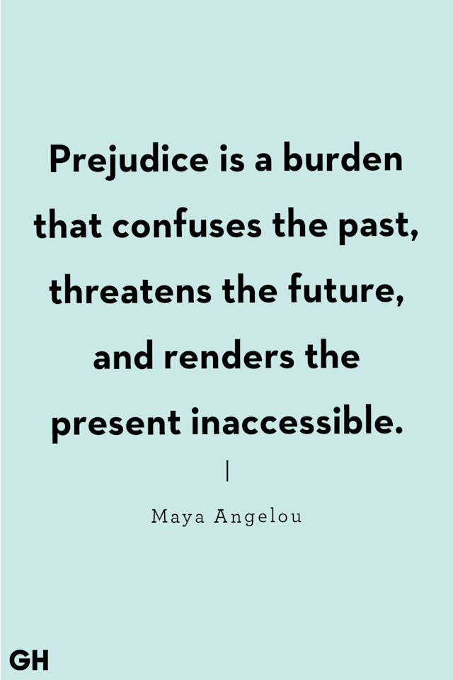 <p>Prejudice is a burden that confuses the past, threatens the future, and renders the present inaccessible.</p>
