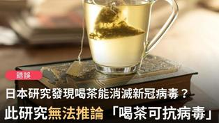 【錯誤】網傳「最新喬貴賓主任醫師報導:90%的新冠病毒遇到茶水混合一分鐘就消失殺滅了」、「日本研究...發現多喝茶可以降低新冠肺炎感染」?