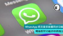 WhatsApp 將支援多裝置同步功能,閱後即焚功能亦快將推出