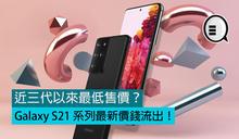 近三代以來最低售價?Galaxy S21 系列最新價錢流出!