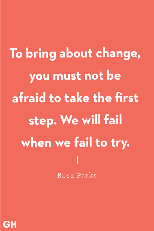 <p>To bring about change, you must not be afraid to take the first step. We will fail when we fail to try.</p>