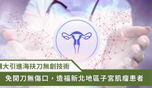 輔大醫院引進海扶刀技術,造福新北地區子宮肌瘤患者