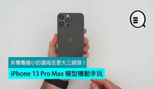 iPhone 13 Pro Max 模型機動手玩:來看看縮小的瀏海及更大三鏡頭!