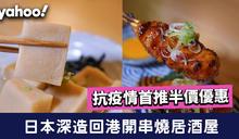 【大坑美食】日本深造回港開串燒居酒屋 抗疫首推半價優惠