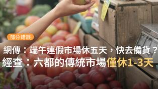 【部分錯誤】網傳「端午節連假市場休市5天,從下星期一到星期五,請大家提早買菜備貨」?