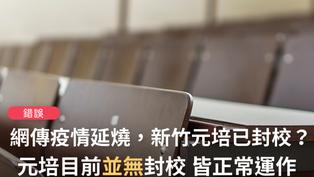 【錯誤】網傳「疫情持續延燒...新竹市的元培醫校已經封校,不曉得有多少人要隔離」?