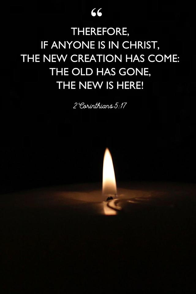"<p>""Therefore, if anyone is in Christ, the new creation has come: The old has gone, the new is here!""</p>"