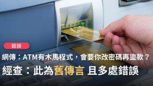 【錯誤】網傳「ATM取錢時,密碼決不要更改...ATM被植入木馬程式病毒,如果持卡人按照錯誤的螢幕指示更改密碼,不法份子會在遠端盜取帳號,變更密碼,盜領存款」?