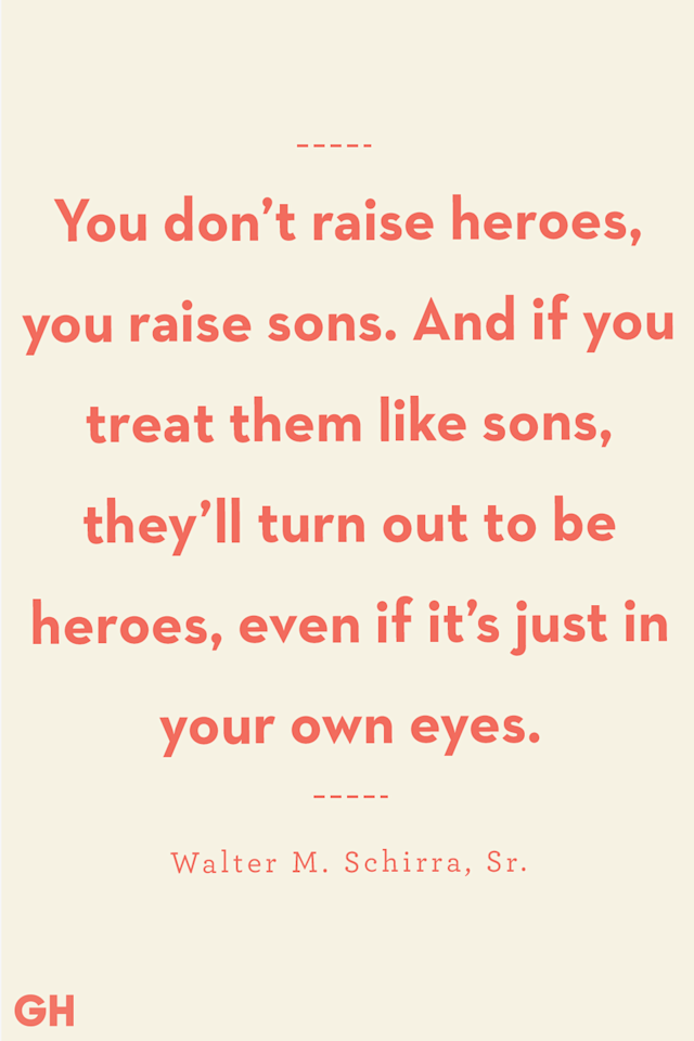 <p>You don't raise heroes, you raise sons. And if you treat them like sons, they'll turn out to be heroes, even if it's just in your own eyes.</p>