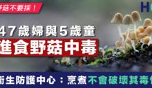 【醫療熱話】47歲婦與5歲童進食野菇中毒 防護中心:烹煮不會破壞其毒性