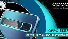 OPPO 新專利,半月形彈出試 15X 混合變焦鏡頭