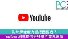 影片解像度有選擇困難症? YouTube測試提供更多影片質素選項