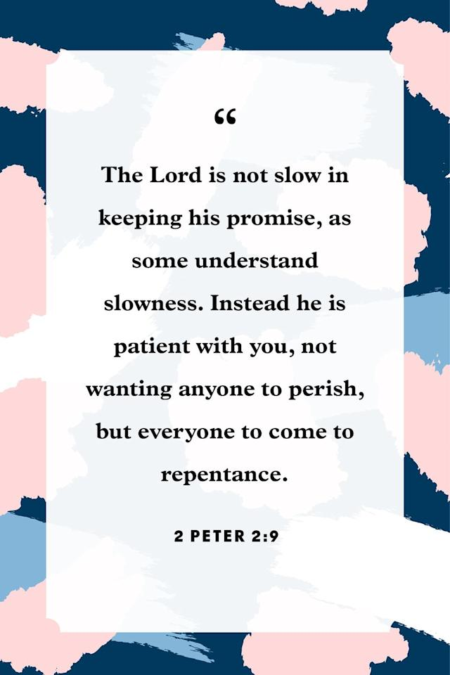 """<p>""""The Lord is not slow in keeping his promise, as some understand slowness. Instead he is patient with you, not wanting anyone to perish, but everyone to come to repentance.""""</p>"""