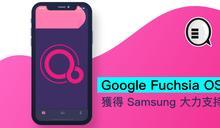 Google Fuchsia OS 獲得 Samsung 大力支持
