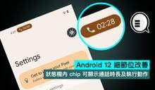 Android 12 細節位改善,狀態欄內 chip 可顯示通話時長及執行動作