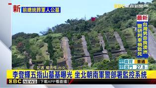 李登輝五指山墓基曝光 坐北朝南軍警部署監控系統
