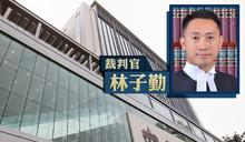 審理反修例案時多次抨擊警方 裁判官林子勤平調淫審處