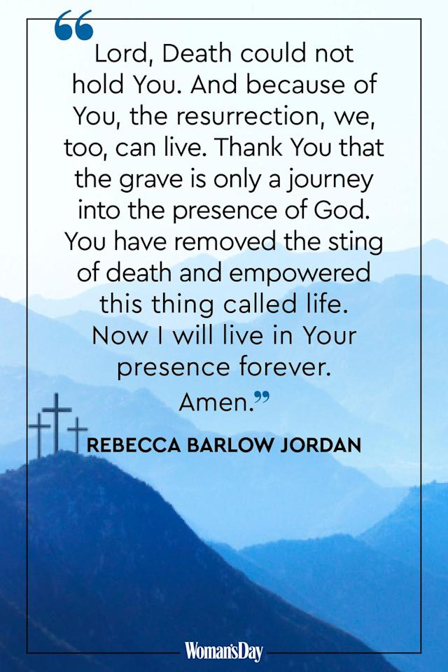 <p>Lord, death could not hold You. And because of You, the resurrection, we, too, can live. Thank You that the grave is only a journey into the presence of God. You have removed the sting of death and empowered this thing called life. Now I will live in Your presence forever. Amen.</p><p><em>— Rebecca Barlow Jordan</em></p>