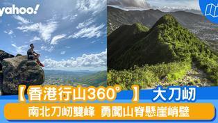 【行山路線】360度睇大刀屻:南北刀屻雙峰 勇闖山脊懸崖峭壁