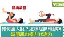 如何瘦大腿?這樣屈膝轉腳踝,鬆開肌肉提升代謝力