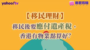 【移民理財】移民後要應付遺產稅,香港有物業點算好?