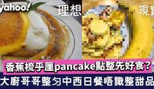 梳乎厘班戟|理想VS現實!大廚哥哥整勻中西日餐唔識整甜品 香蕉梳乎厘pancake點整先好食?