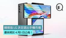 韓媒指 LG 決定退出手機市場,最快將於 4 月5 日公佈!