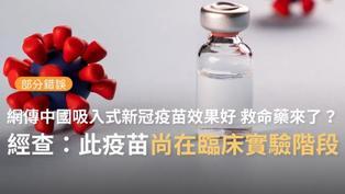 【部分錯誤】網傳「中國康希諾開發吸入式新冠疫苗...成功率68.83%...預防嚴重疾病的成功率為95.47%...救命藥終於要來了...」?