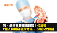 腎,是排毒的重要器官!40歲後,2種人特別容易長腎癌...預防腎臟癌的5大關鍵