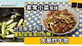 【家常小菜食譜】大葱炒牛肉 炒至嫩滑不乾身重點係落油同水醃?